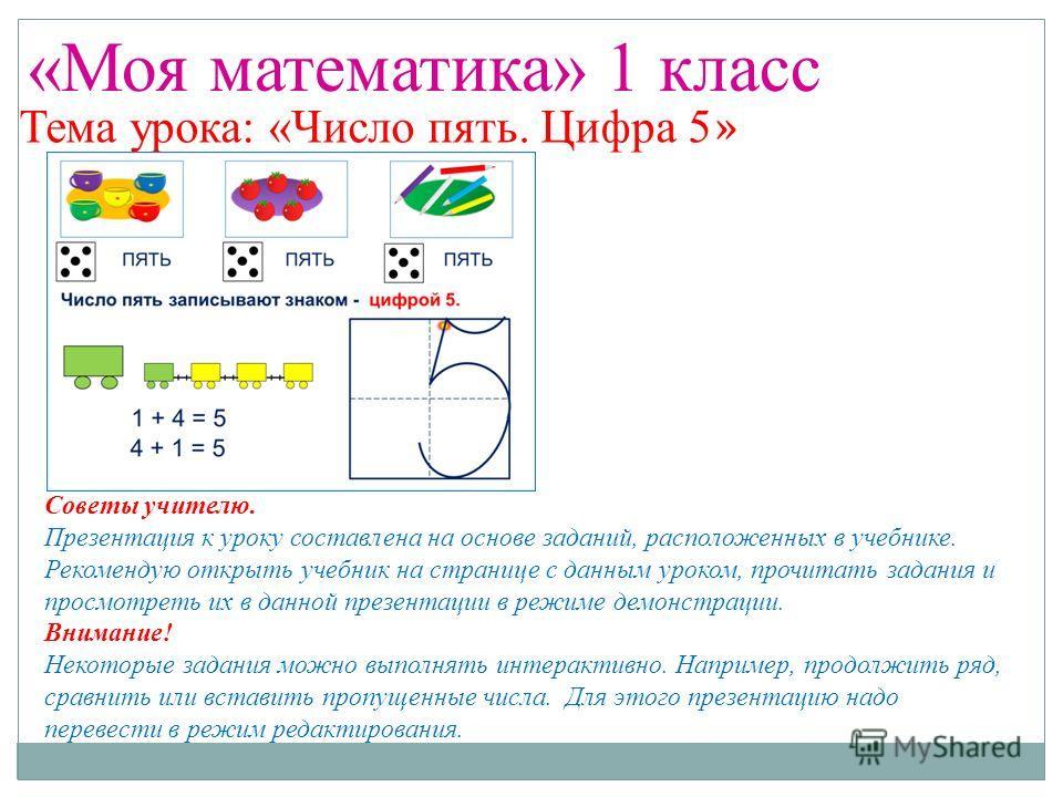 «Моя математика» 1 класс Тема урока: «Число пять. Цифра 5 » Советы учителю. Презентация к уроку составлена на основе заданий, расположенных в учебнике. Рекомендую открыть учебник на странице с данным уроком, прочитать задания и просмотреть их в данно