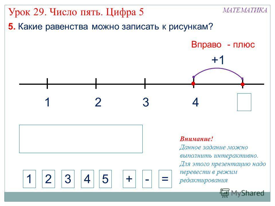 1324 МАТЕМАТИКА 1234+-= Внимание! Данное задание можно выполнить интерактивно. Для этого презентацию надо перевести в режим редактирования 5. Какие равенства можно записать к рисункам? +1 5 Вправо - плюс Урок 29. Число пять. Цифра 5