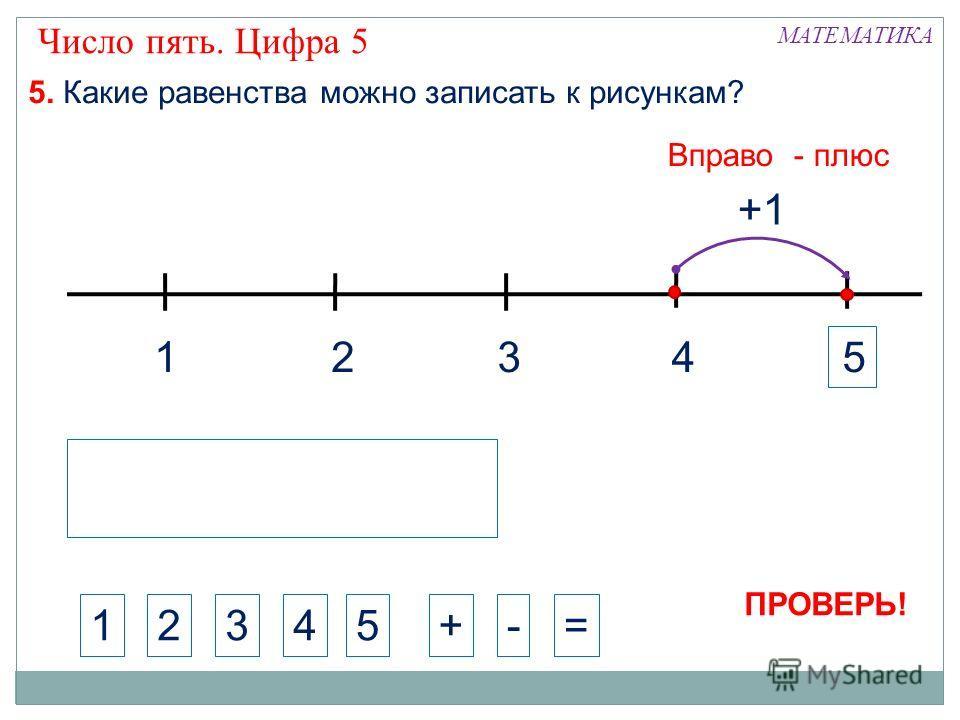 1324 МАТЕМАТИКА 1234+-= 5. Какие равенства можно записать к рисункам? +1 5 Вправо - плюс 5 Число пять. Цифра 5 ПРОВЕРЬ!