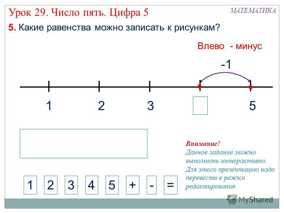 1325 МАТЕМАТИКА 1234+-= Внимание! Данное задание можно выполнить интерактивно. Для этого презентацию надо перевести в режим редактирования 5. Какие равенства можно записать к рисункам? 5 Влево - минус Урок 29. Число пять. Цифра 5