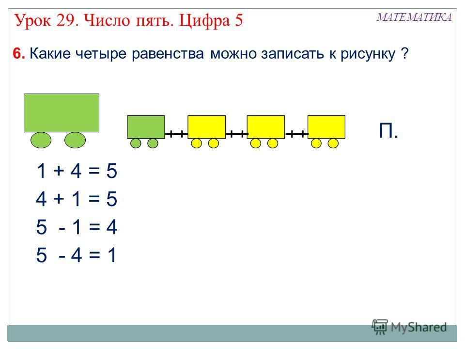 6. Какие четыре равенства можно записать к рисунку ? 1 + 4 = 5 МАТЕМАТИКА Урок 29. Число пять. Цифра 5 4 + 1 = 5 5 - 1 = 4 5 - 4 = 1 П.