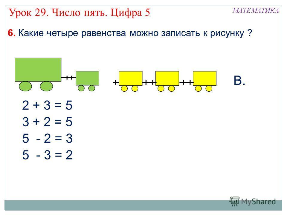 МАТЕМАТИКА Урок 29. Число пять. Цифра 5 6. Какие четыре равенства можно записать к рисунку ? 2 + 3 = 5 3 + 2 = 5 5 - 3 = 2 5 - 2 = 3 В.