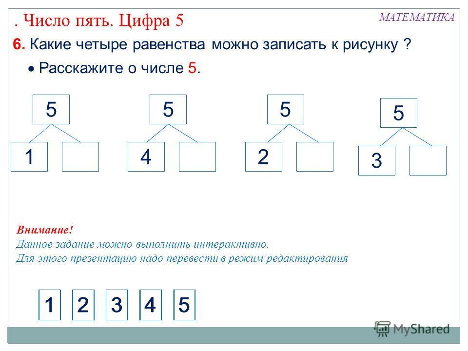 МАТЕМАТИКА. Число пять. Цифра 5 6. Какие четыре равенства можно записать к рисунку ? Расскажите о числе 5. 5 4 5 1 5 2 5 3 1234512345 Внимание! Данное задание можно выполнить интерактивно. Для этого презентацию надо перевести в режим редактирования