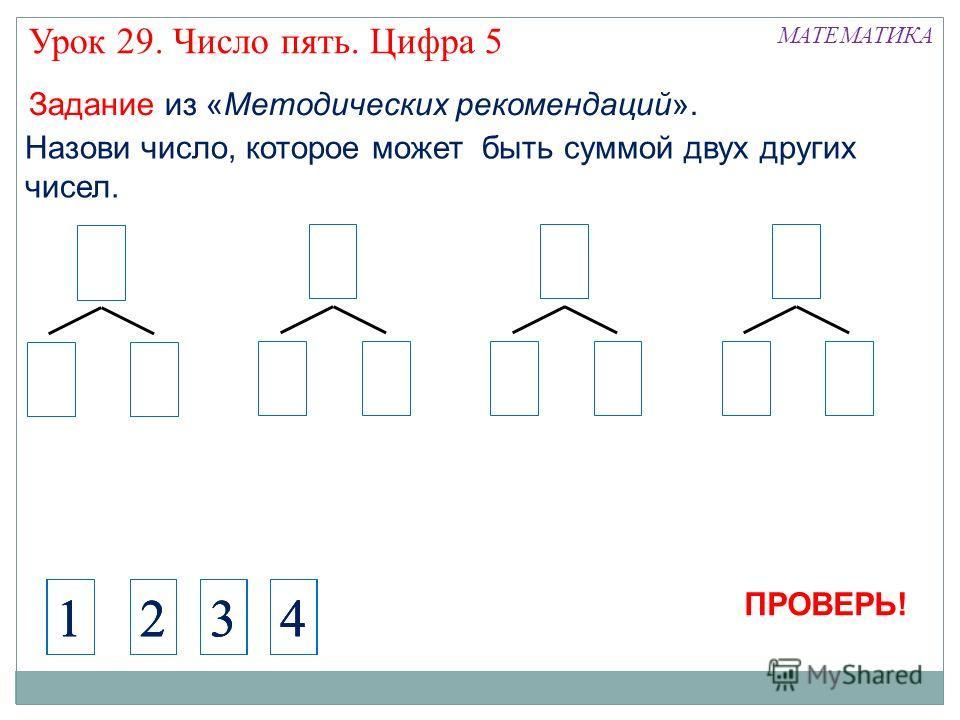 Назови число, которое может быть суммой двух других чисел. 41 МАТЕМАТИКА Задание из «Методических рекомендаций». 2341234123 ПРОВЕРЬ! Урок 29. Число пять. Цифра 5