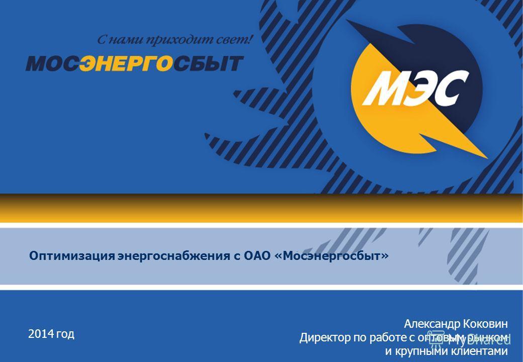 2014 год Оптимизация энергоснабжения с ОАО «Мосэнергосбыт» Александр Коковин Директор по работе с оптовым рынком и крупными клиентами