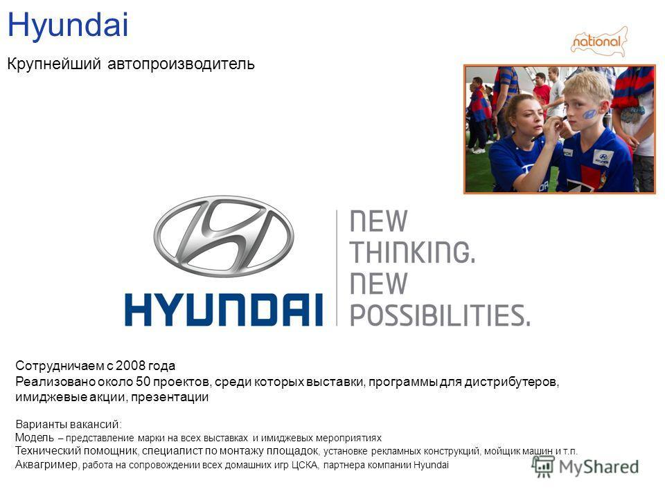 Hyundai Крупнейший автопроизводитель Сотрудничаем с 2008 года Реализовано около 50 проектов, среди которых выставки, программы для дистрибутеров, имиджевые акции, презентации Варианты вакансий: Модель – представление марки на всех выставках и имиджев
