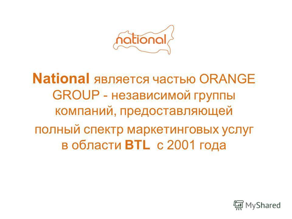 National является частью ORANGE GROUP - независимой группы компаний, предоставляющей полный спектр маркетинговых услуг в области BTL c 2001 года