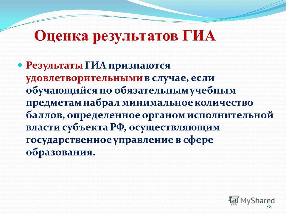 Оценка результатов ГИА Результаты ГИА признаются удовлетворительными в случае, если обучающийся по обязательным учебным предметам набрал минимальное количество баллов, определенное органом исполнительной власти субъекта РФ, осуществляющим государстве