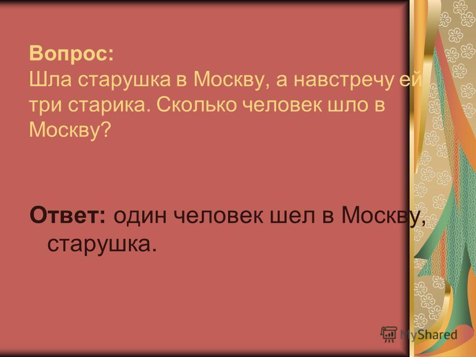 Вопрос: Шла старушка в Москву, а навстречу ей три старика. Сколько человек шло в Москву? Ответ: один человек шел в Москву, старушка.