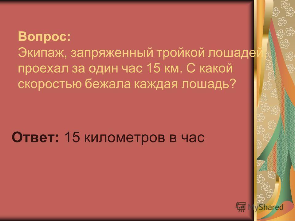 Вопрос: Экипаж, запряженный тройкой лошадей, проехал за один час 15 км. С какой скоростью бежала каждая лошадь? Ответ: 15 километров в час