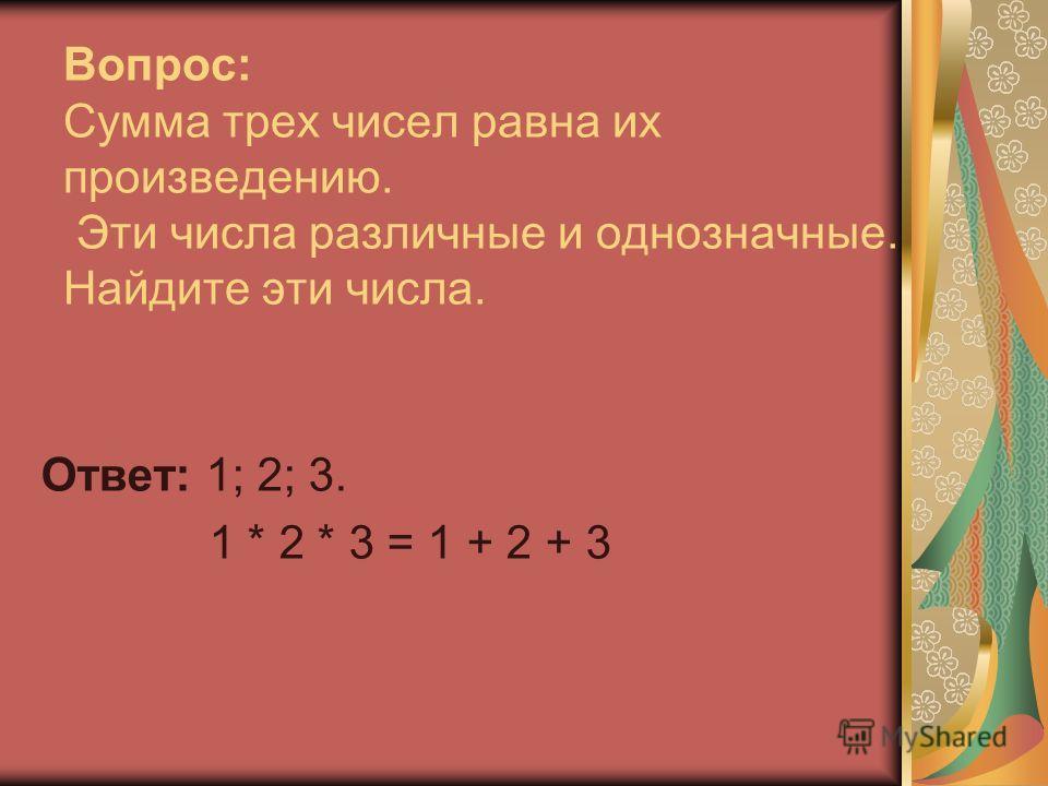 Вопрос: Сумма трех чисел равна их произведению. Эти числа различные и однозначные. Найдите эти числа. Ответ: 1; 2; 3. 1 * 2 * 3 = 1 + 2 + 3