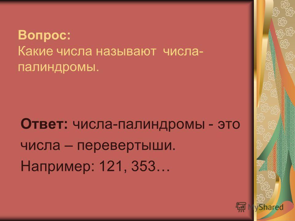 Вопрос: Какие числа называют числа- палиндромы. Ответ: числа-палиндромы - это числа – перевертыши. Например: 121, 353…