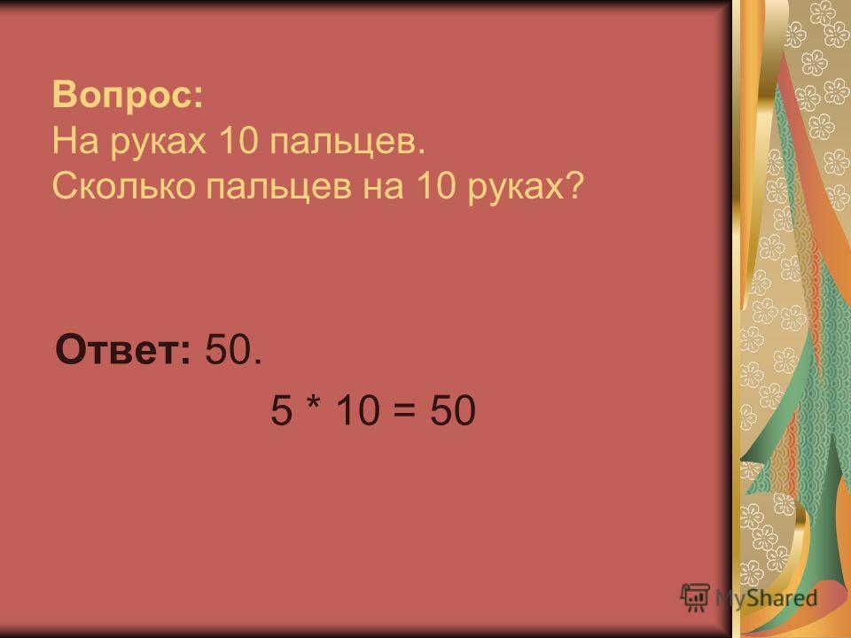 Вопрос: На руках 10 пальцев. Сколько пальцев на 10 руках? Ответ: 50. 5 * 10 = 50