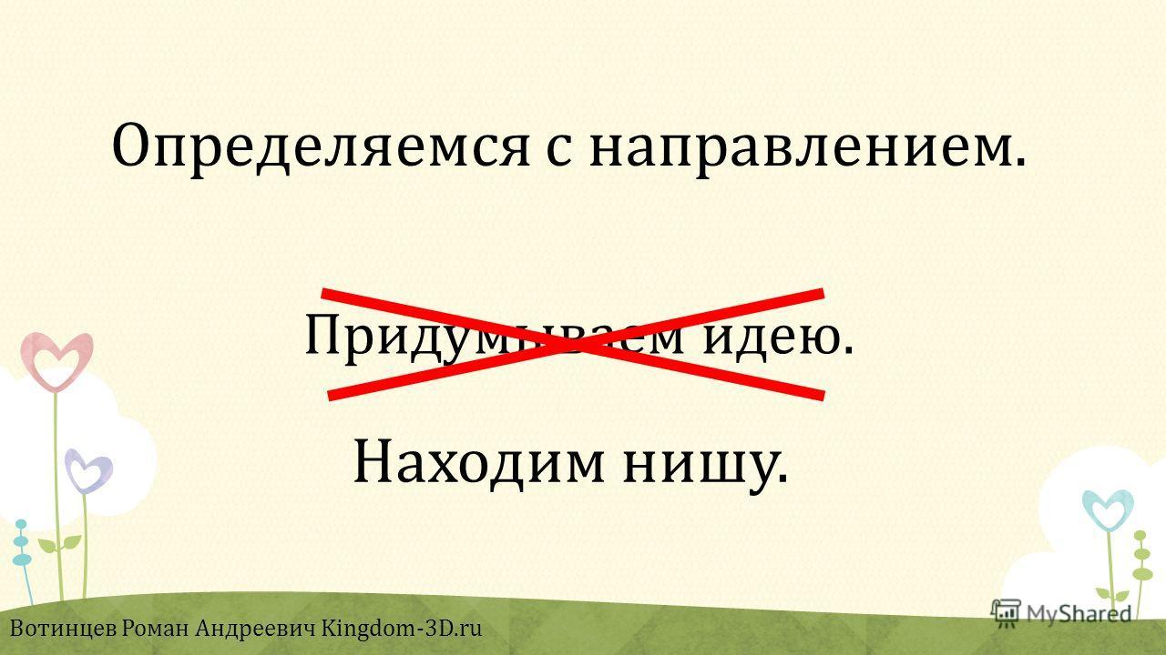 Придумываем идею. Вотинцев Роман Андреевич Kingdom-3D.ru Находим нишу. Определяемся с направлением.