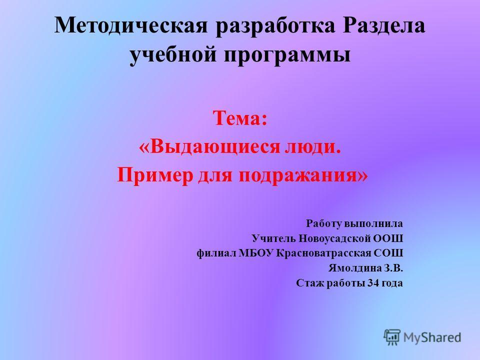Методическая разработка Раздела учебной программы Тема: «Выдающиеся люди. Пример для подражания» Работу выполнила Учитель Новоусадской ООШ филиал МБОУ Красноватрасская СОШ Ямолдина З.В. Стаж работы 34 года