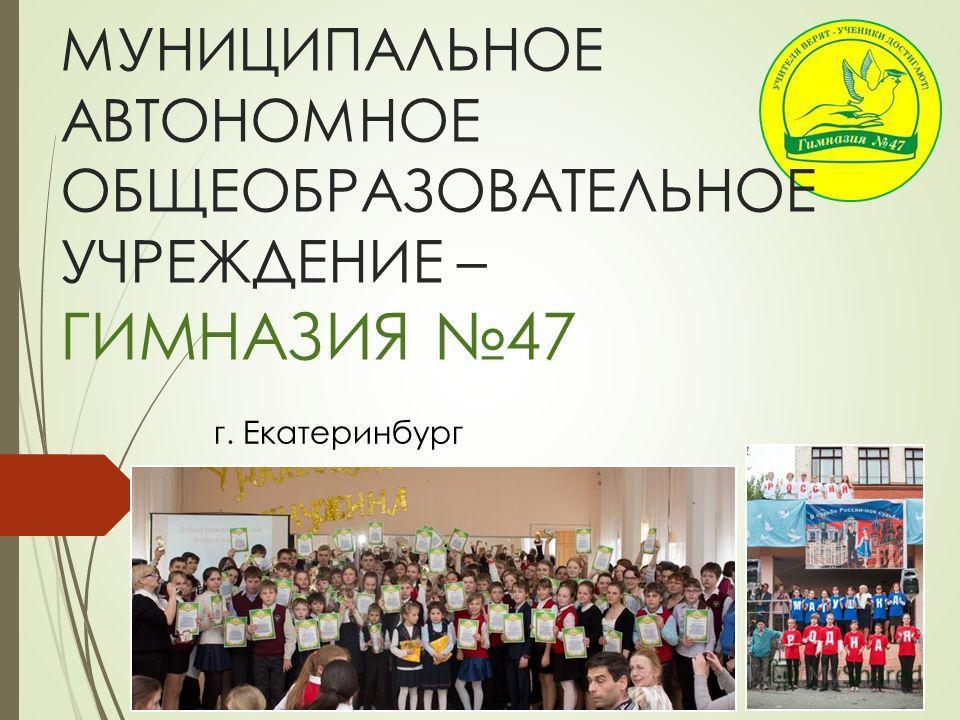 МУНИЦИПАЛЬНОЕ АВТОНОМНОЕ ОБЩЕОБРАЗОВАТЕЛЬНОЕ УЧРЕЖДЕНИЕ – ГИМНАЗИЯ 47 г. Екатеринбург