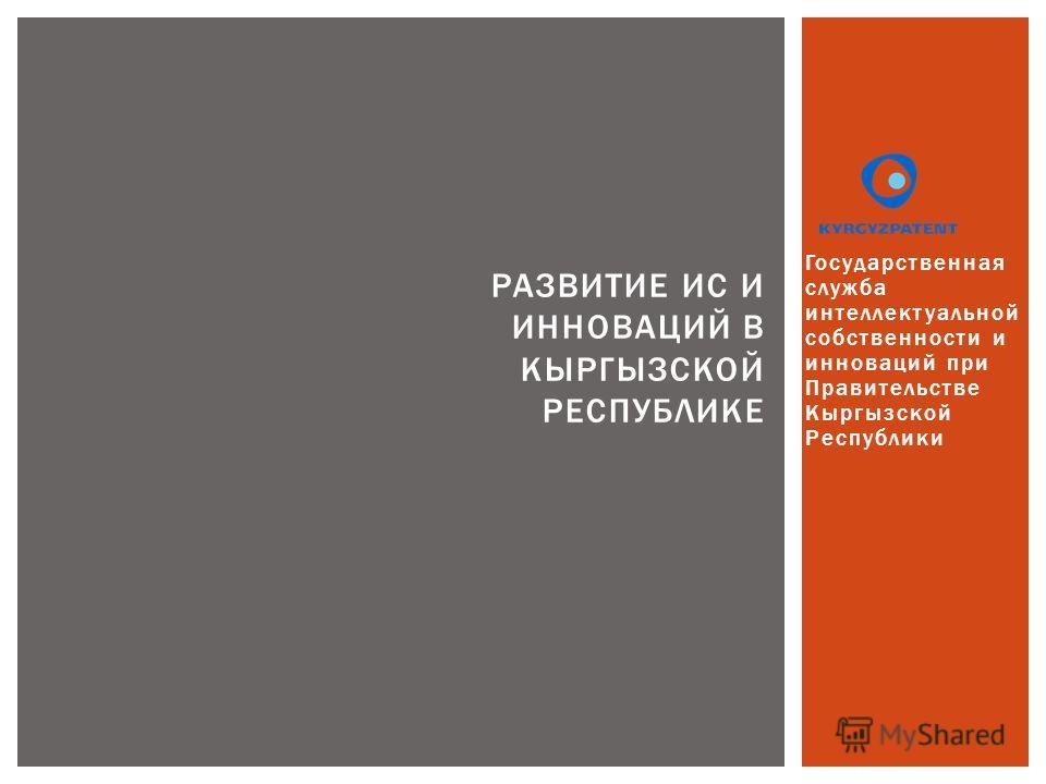 Государственная служба интеллектуальной собственности и инноваций при Правительстве Кыргызской Республики РАЗВИТИЕ ИС И ИННОВАЦИЙ В КЫРГЫЗСКОЙ РЕСПУБЛИКЕ
