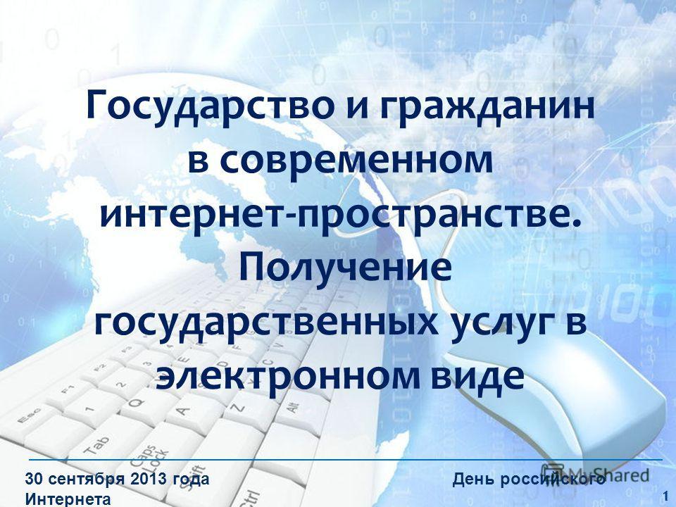Государство и гражданин в современном интернет-пространстве. Получение государственных услуг в электронном виде 30 сентября 2013 года День российского Интернета 1
