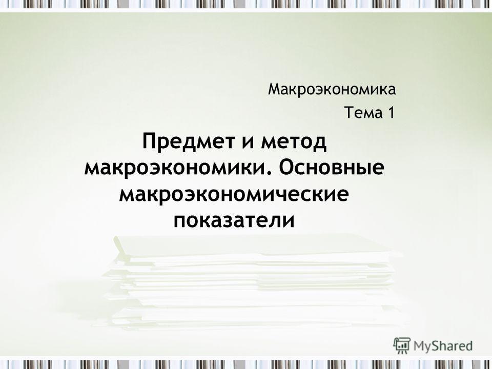 Макроэкономика Тема 1 Предмет и метод макроэкономики. Основные макроэкономические показатели