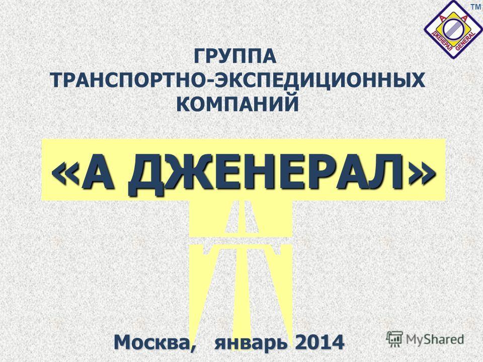 «А ДЖЕНЕРАЛ» ГРУППА ТРАНСПОРТНО-ЭКСПЕДИЦИОННЫХ КОМПАНИЙ Москва, январь 2014 ТМ