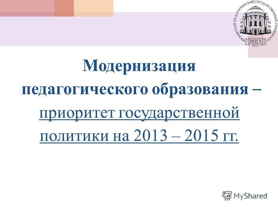 Модернизация педагогического образования приоритет государственной политики на 2013 – 2015 гг.