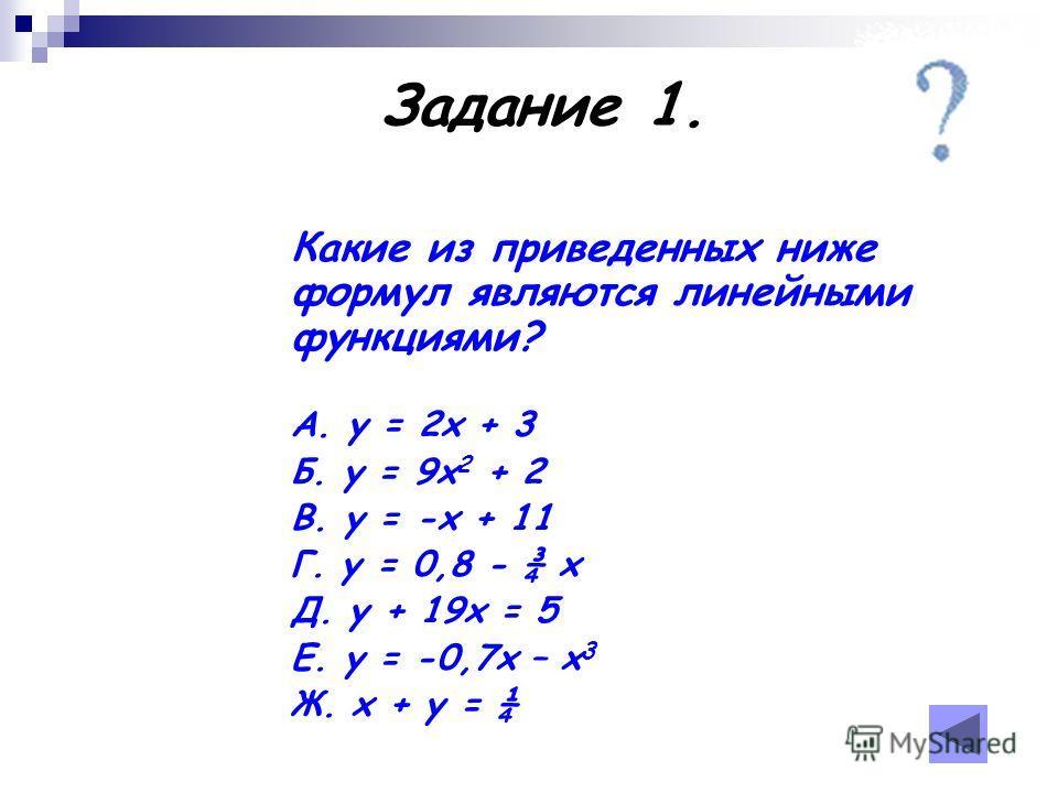 Какие из приведенных ниже формул являются линейными функциями? А. у = 2х + 3 Б. у = 9х 2 + 2 В. у = -х + 11 Г. у = 0,8 - ¾ х Д. у + 19х = 5 Е. у = -0,7х – х 3 Ж. х + у = ¼ Задание 1.