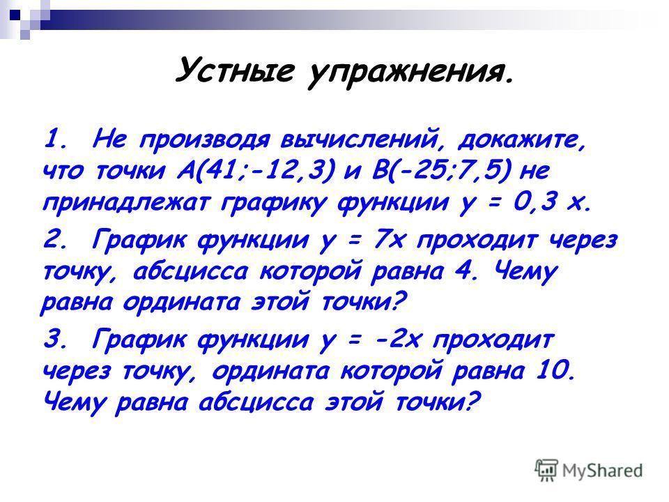 Устные упражнения. 1. Не производя вычислений, докажите, что точки А(41;-12,3) и В(-25;7,5) не принадлежат графику функции у = 0,3 х. 2. График функции у = 7х проходит через точку, абсцисса которой равна 4. Чему равна ордината этой точки? 3. График ф
