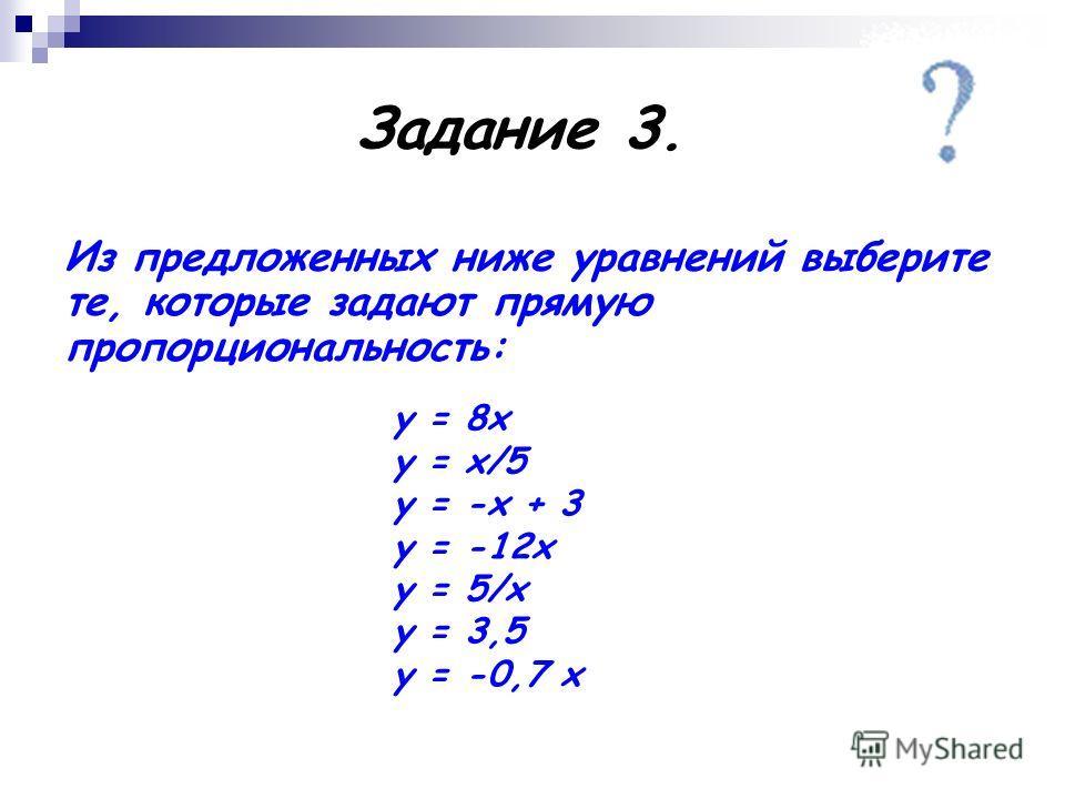 Задание 3. Из предложенных ниже уравнений выберите те, которые задают прямую пропорциональность: у = 8х у = х/5 у = -х + 3 у = -12х у = 5/х у = 3,5 у = -0,7 х
