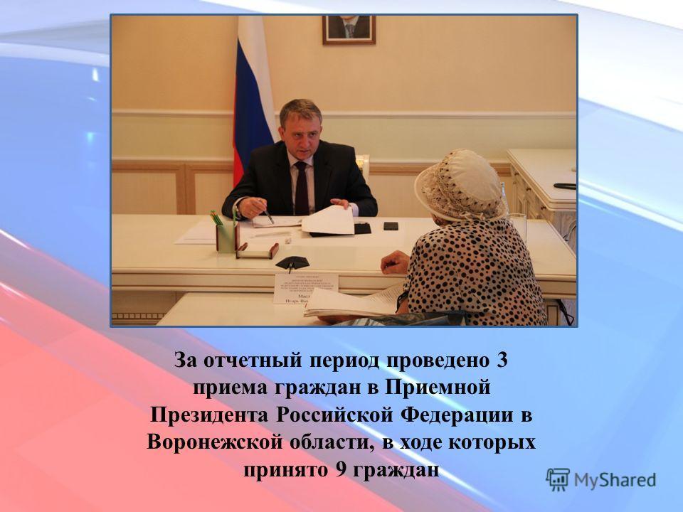 За отчетный период проведено 3 приема граждан в Приемной Президента Российской Федерации в Воронежской области, в ходе которых принято 9 граждан