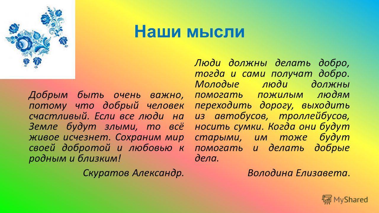 Наши мысли Добрым быть очень важно, потому что добрый человек счастливый. Если все люди на Земле будут злыми, то всё живое исчезнет. Сохраним мир своей добротой и любовью к родным и близким! Скуратов Александр. Люди должны делать добро, тогда и сами