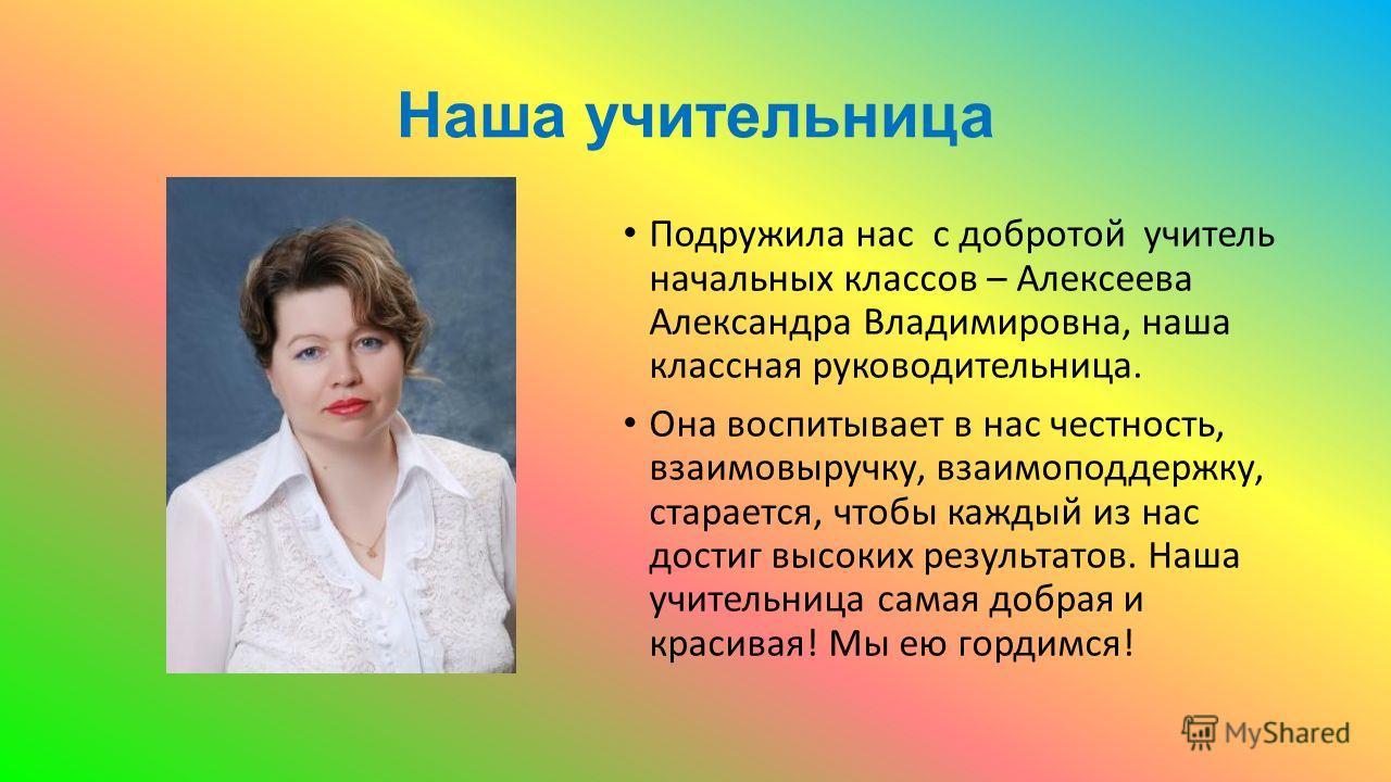 Наша учительница Подружила нас с добротой учитель начальных классов – Алексеева Александра Владимировна, наша классная руководительница. Она воспитывает в нас честность, взаимовыручку, взаимоподдержку, старается, чтобы каждый из нас достиг высоких ре