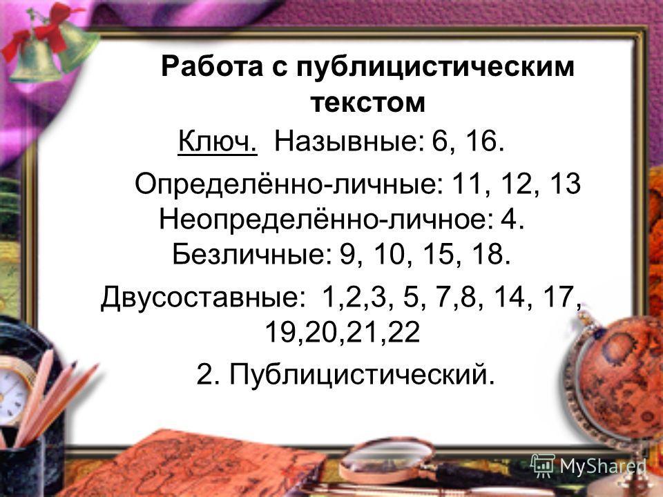 Работа с публицистическим текстом Ключ. Назывные: 6, 16. Определённо-личные: 11, 12, 13 Неопределённо-личное: 4. Безличные: 9, 10, 15, 18. Двусоставные: 1,2,3, 5, 7,8, 14, 17, 19,20,21,22 2. Публицистический.