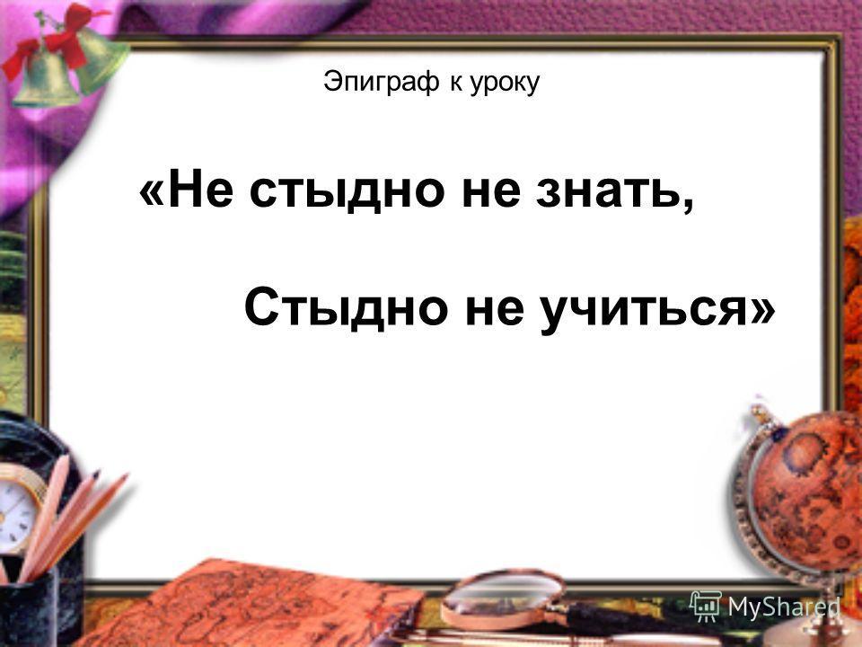 Эпиграф к уроку «Не стыдно не знать, Стыдно не учиться»