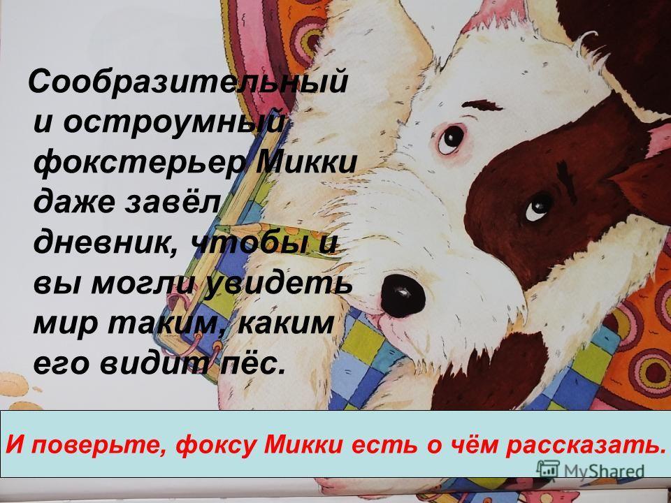 Сообразительный и остроумный фокстерьер Микки даже завёл дневник, чтобы и вы могли увидеть мир таким, каким его видит пёс. И поверьте, фоксу Микки есть о чём рассказать.
