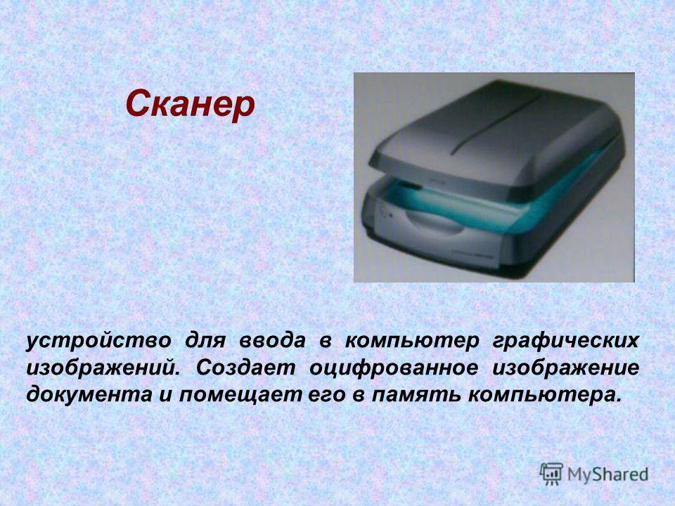 Сканер устройство для ввода в компьютер графических изображений. Создает оцифрованное изображение документа и помещает его в память компьютера.