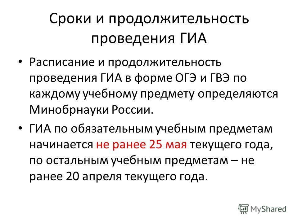 Сроки и продолжительность проведения ГИА Расписание и продолжительность проведения ГИА в форме ОГЭ и ГВЭ по каждому учебному предмету определяются Минобрнауки России. ГИА по обязательным учебным предметам начинается не ранее 25 мая текущего года, по