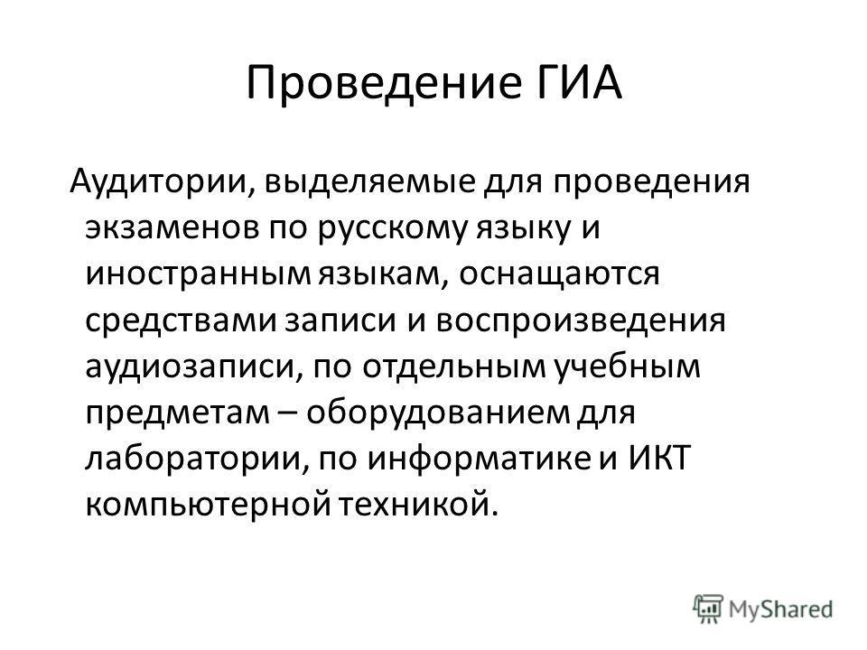 Проведение ГИА Аудитории, выделяемые для проведения экзаменов по русскому языку и иностранным языкам, оснащаются средствами записи и воспроизведения аудиозаписи, по отдельным учебным предметам – оборудованием для лаборатории, по информатике и ИКТ ком