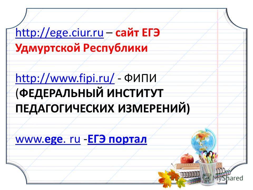 http://ege.ciur.ruhttp://ege.ciur.ru – сайт ЕГЭ Удмуртской Республики http://www.fipi.ru/http://www.fipi.ru/ - ФИПИ (ФЕДЕРАЛЬНЫЙ ИНСТИТУТ ПЕДАГОГИЧЕСКИХ ИЗМЕРЕНИЙ) www.ege. ruwww.ege. ru -ЕГЭ порталЕГЭ портал