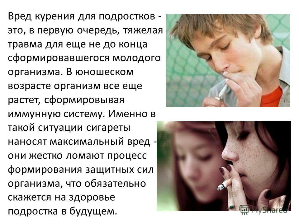 Вред курения для подростков - это, в первую очередь, тяжелая травма для еще не до конца сформировавшегося молодого организма. В юношеском возрасте организм все еще растет, сформировывая иммунную систему. Именно в такой ситуации сигареты наносят макси