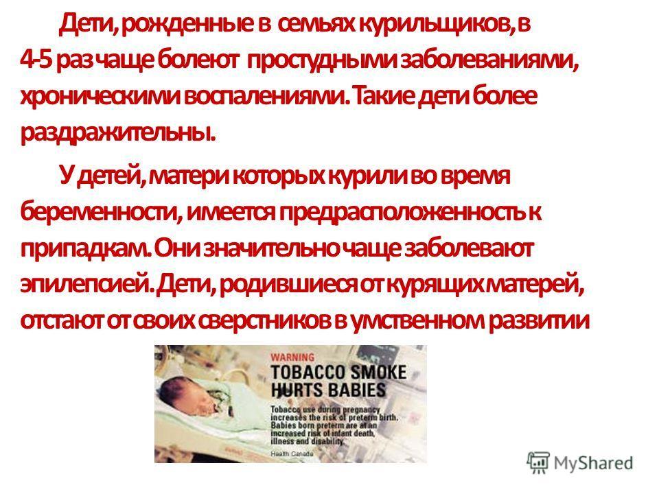 Дети, рожденные в семьях курильщиков, в 4-5 раз чаще болеют простудными заболеваниями, хроническими воспалениями. Такие дети более раздражительны. У детей, матери которых курили во время беременности, имеется предрасположенность к припадкам. Они знач