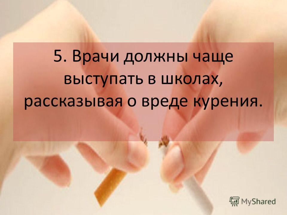 5. Врачи должны чаще выступать в школах, рассказывая о вреде курения.