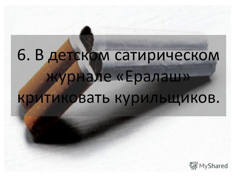 6. В детском сатирическом журнале «Ералаш» критиковать курильщиков.
