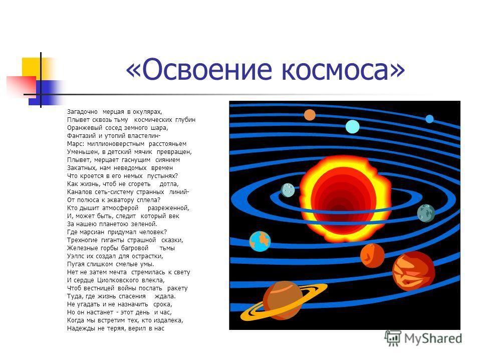 «Освоение космоса» Загадочно мерцая в окулярах, Плывет сквозь тьму космических глубин Оранжевый сосед земного шара, Фантазий и утопий властелин- Марс: миллионоверстным расстояньем Уменьшен, в детский мячик превращен, Плывет, мерцает гаснущим сиянием