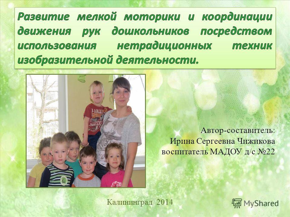 Автор-составитель: Ирина Сергеевна Чижикова воспитатель МАДОУ д/с 22 Калининград 2014