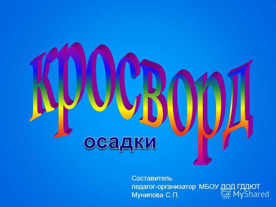 Составитель педагог-организатор МБОУ ДОД ГДДЮТ Мунипова С.П.
