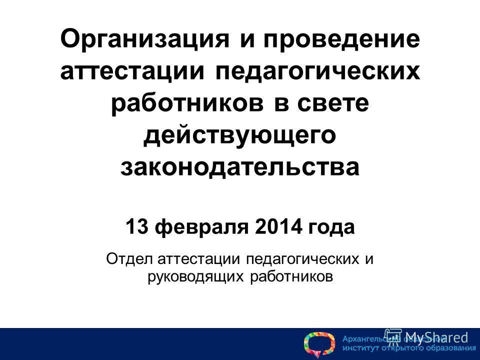 Организация и проведение аттестации педагогических работников в свете действующего законодательства 13 февраля 2014 года Отдел аттестации педагогических и руководящих работников
