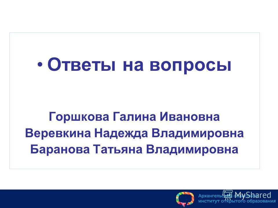 Ответы на вопросы Горшкова Галина Ивановна Веревкина Надежда Владимировна Баранова Татьяна Владимировна
