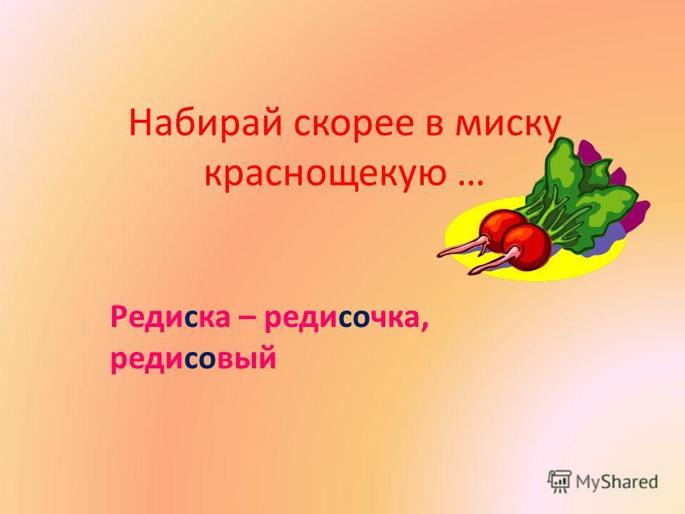 Набирай скорее в миску краснощекую … Редиска – редисочка, редисовый