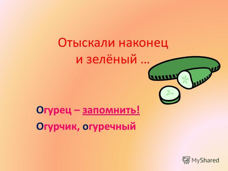 Отыскали наконец и зелёный … Огурец – запомнить! Огурчик, огуречный