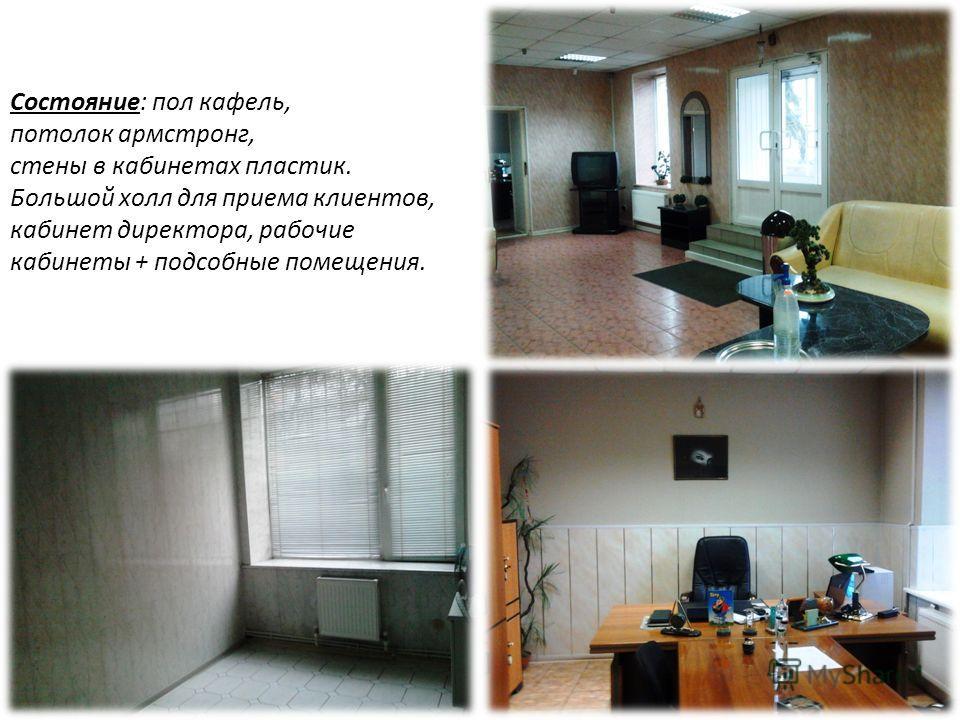 Состояние: пол кафель, потолок армстронг, стены в кабинетах пластик. Большой холл для приема клиентов, кабинет директора, рабочие кабинеты + подсобные помещения.